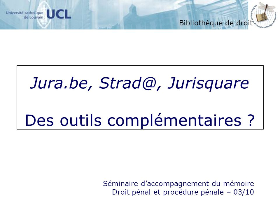 Jura.be, Strad@, Jurisquare Des outils complémentaires ? Bibliothèque de droit Séminaire daccompagnement du mémoire Droit pénal et procédure pénale –