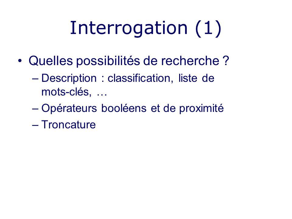 Interrogation (1) Quelles possibilités de recherche ? –Description : classification, liste de mots-clés, … –Opérateurs booléens et de proximité –Tronc