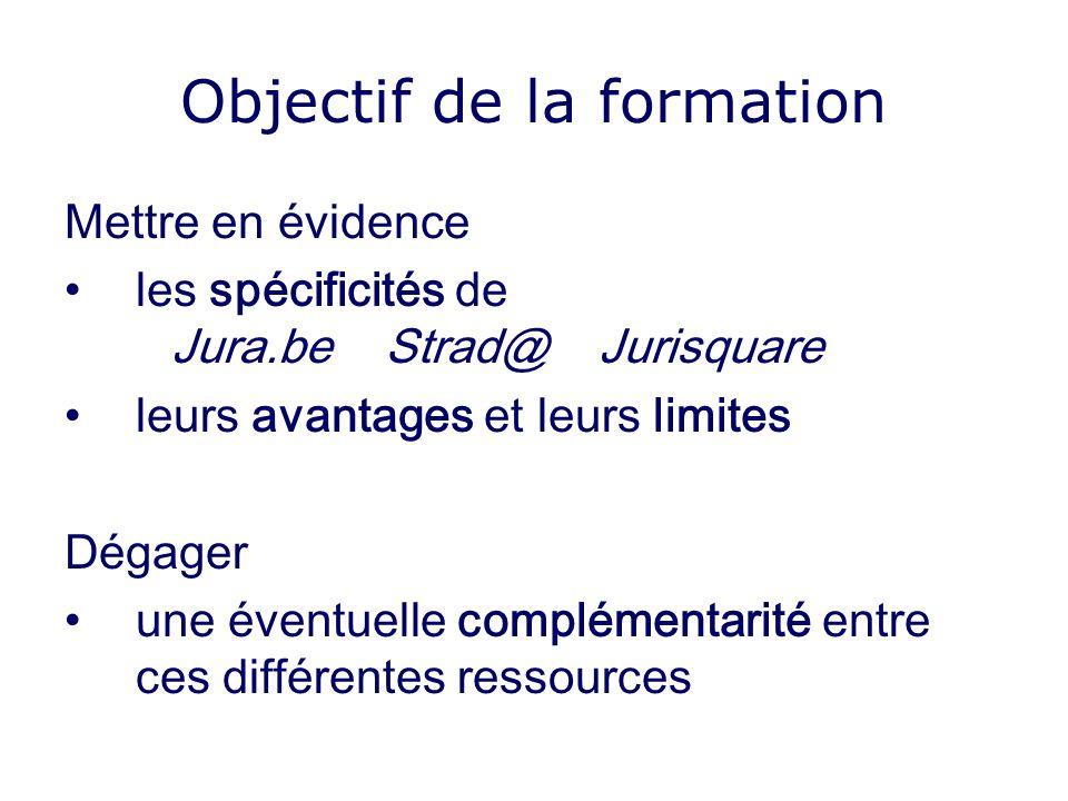 Objectif de la formation Mettre en évidence les spécificités de Jura.beStrad@Jurisquare leurs avantages et leurs limites Dégager une éventuelle complémentarité entre ces différentes ressources