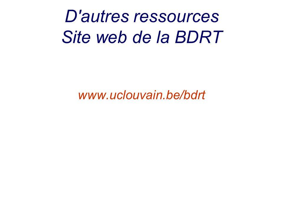 D'autres ressources Site web de la BDRT www.uclouvain.be/bdrt