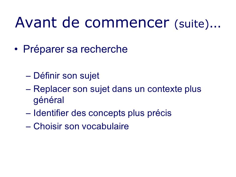 Avant de commencer (suite) … Préparer sa recherche –Définir son sujet –Replacer son sujet dans un contexte plus général –Identifier des concepts plus