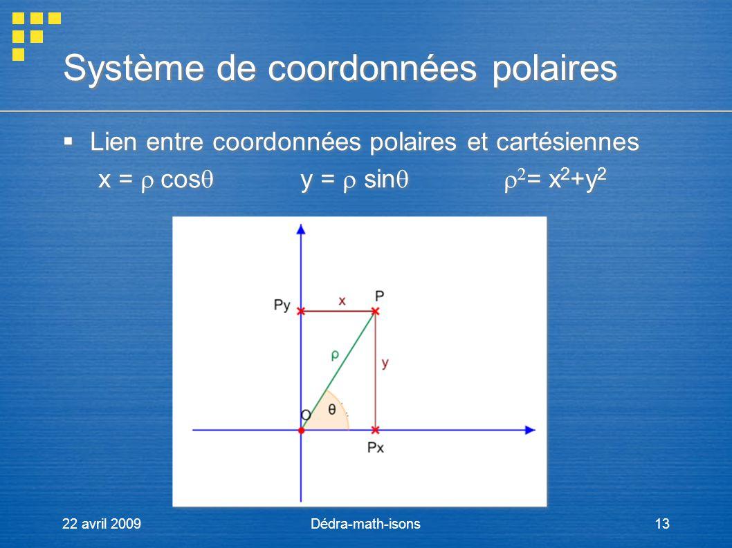 22 avril 2009Dédra-math-isons13 Système de coordonnées polaires Lien entre coordonnées polaires et cartésiennes x = cos y = sin = x 2 +y 2 Lien entre
