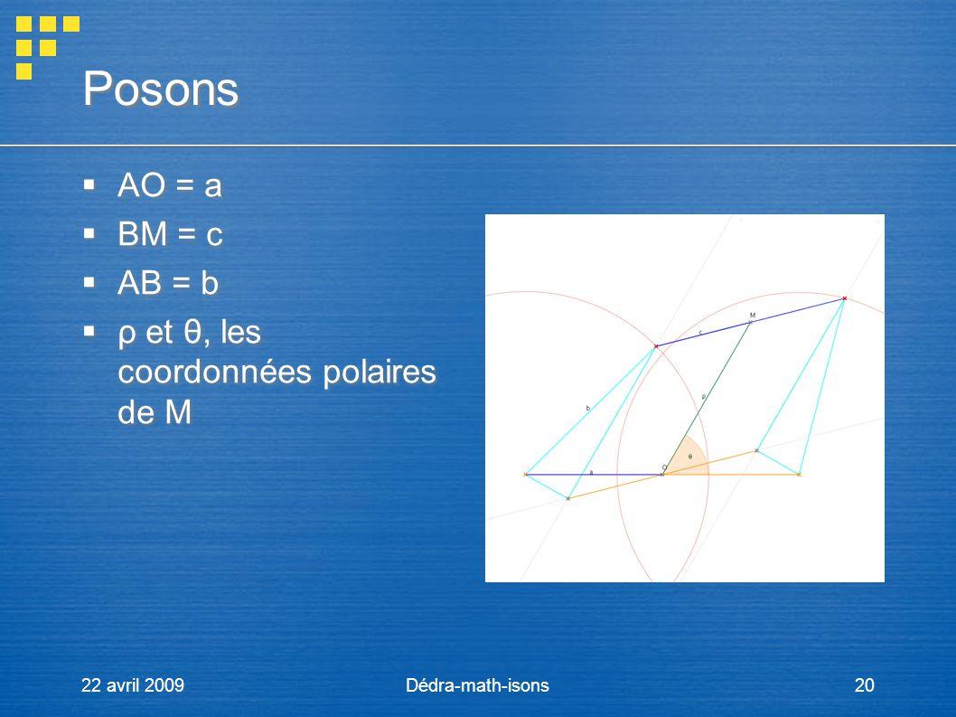 22 avril 2009Dédra-math-isons20 Posons AO = a BM = c AB = b ρ et θ, les coordonnées polaires de M AO = a BM = c AB = b ρ et θ, les coordonnées polaire