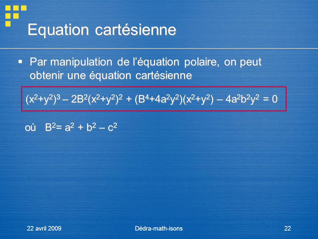 22 avril 2009Dédra-math-isons22 Equation cartésienne Par manipulation de léquation polaire, on peut obtenir une équation cartésienne (x 2 +y 2 ) 3 – 2