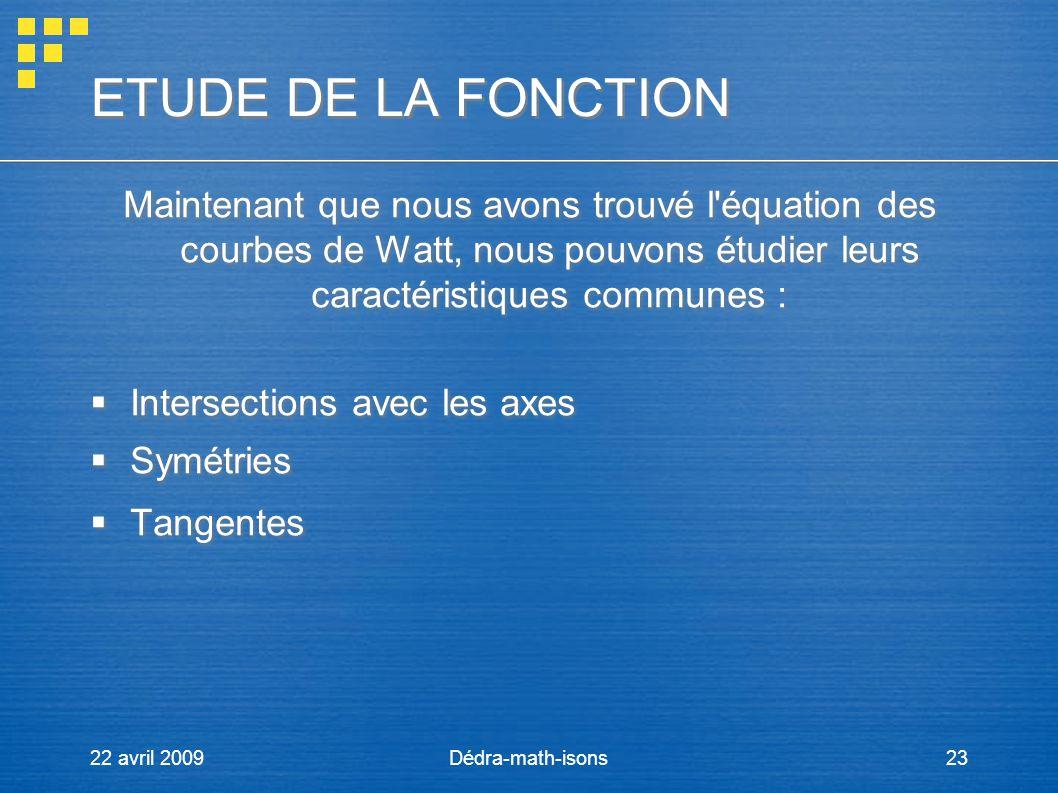 22 avril 2009Dédra-math-isons23 ETUDE DE LA FONCTION ETUDE DE LA FONCTION Maintenant que nous avons trouvé l'équation des courbes de Watt, nous pouvon