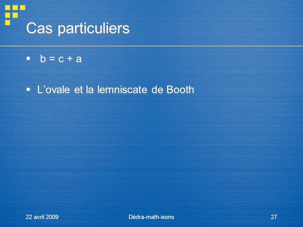 22 avril 2009Dédra-math-isons27 Cas particuliers Cas particuliers b = c + a Lovale et la lemniscate de Booth b = c + a Lovale et la lemniscate de Boot