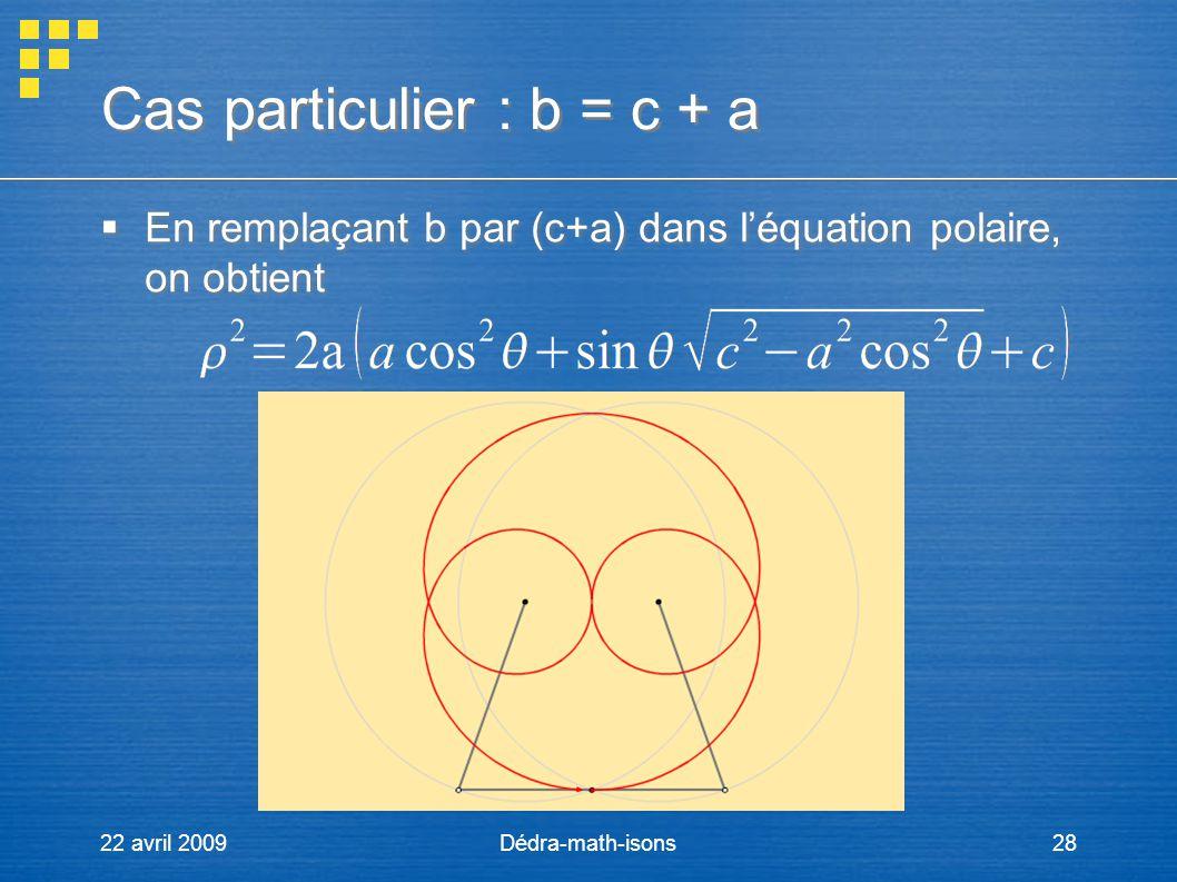 22 avril 2009Dédra-math-isons28 Cas particulier : b = c + a En remplaçant b par (c+a) dans léquation polaire, on obtient