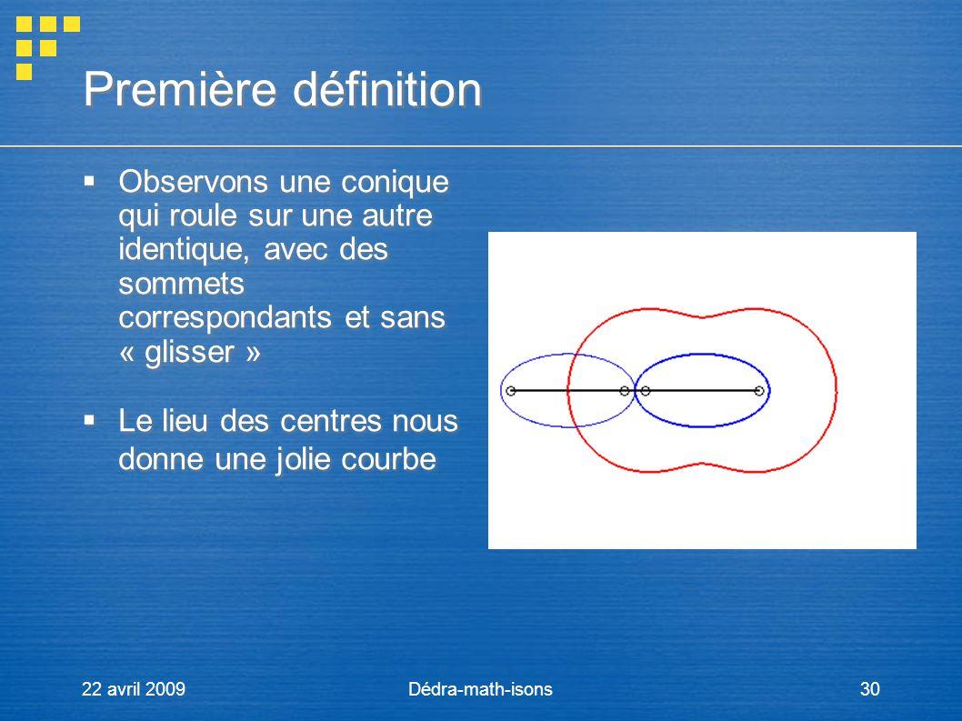22 avril 2009Dédra-math-isons30 Première définition Observons une conique qui roule sur une autre identique, avec des sommets correspondants et sans «