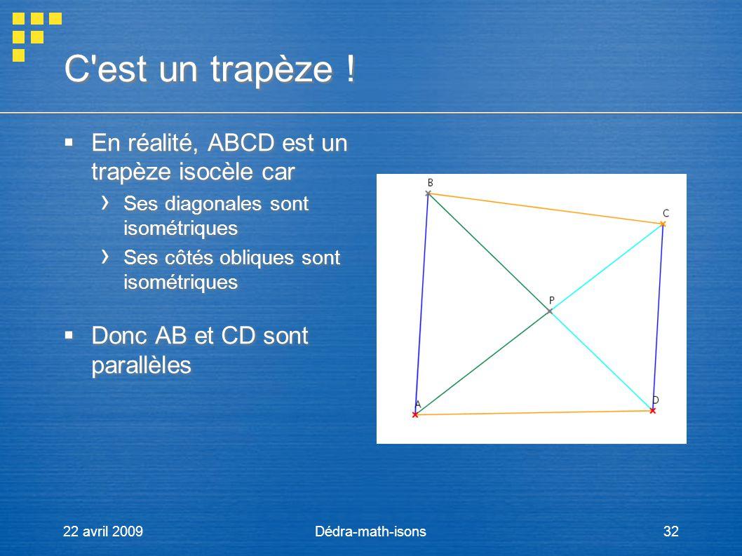 22 avril 2009Dédra-math-isons32 C'est un trapèze ! En réalité, ABCD est un trapèze isocèle car Ses diagonales sont isométriques Ses côtés obliques son