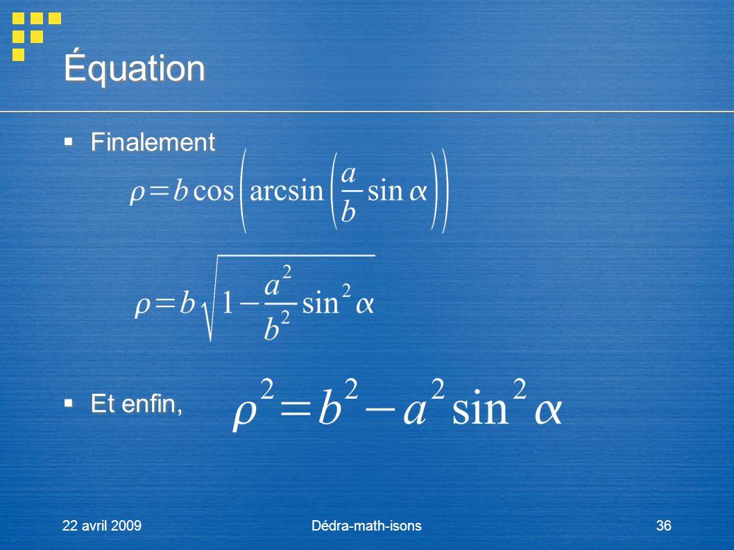 22 avril 2009Dédra-math-isons36 Équation Finalement Et enfin, Finalement Et enfin,