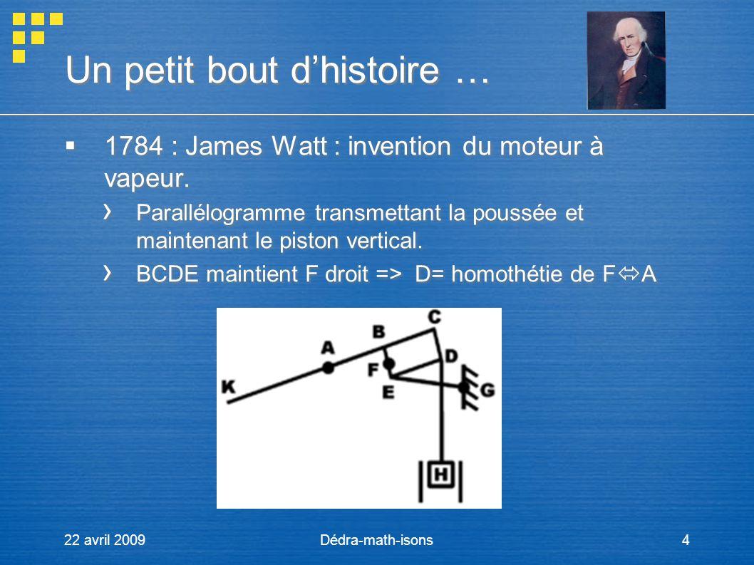 22 avril 2009Dédra-math-isons4 Un petit bout dhistoire … 1784 : James Watt : invention du moteur à vapeur. Parallélogramme transmettant la poussée et