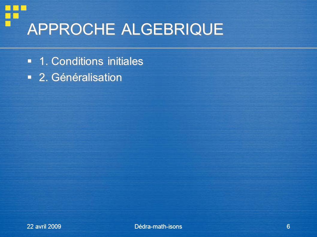 22 avril 2009Dédra-math-isons6 APPROCHE ALGEBRIQUE APPROCHE ALGEBRIQUE 1. Conditions initiales 2. Généralisation 1. Conditions initiales 2. Généralisa