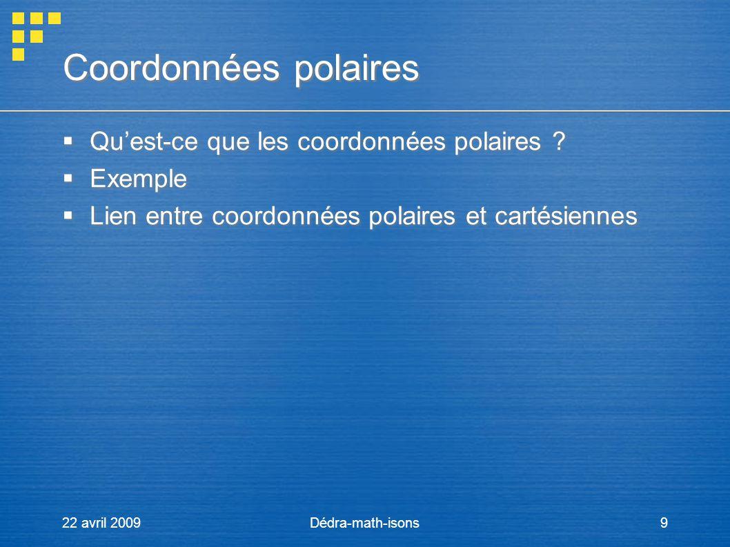 22 avril 2009Dédra-math-isons9 Coordonnées polaires Coordonnées polaires Quest-ce que les coordonnées polaires ? Exemple Lien entre coordonnées polair