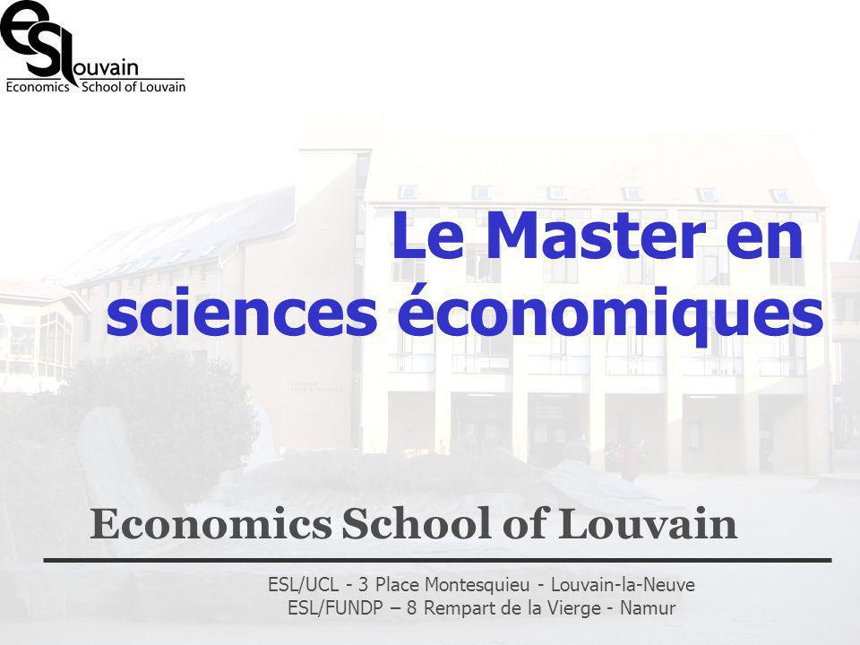 ESL/UCL - 3 Place Montesquieu - Louvain-la-Neuve ESL/FUNDP – 8 Rempart de la Vierge - Namur Le Master en sciences économiques Economics School of Louv