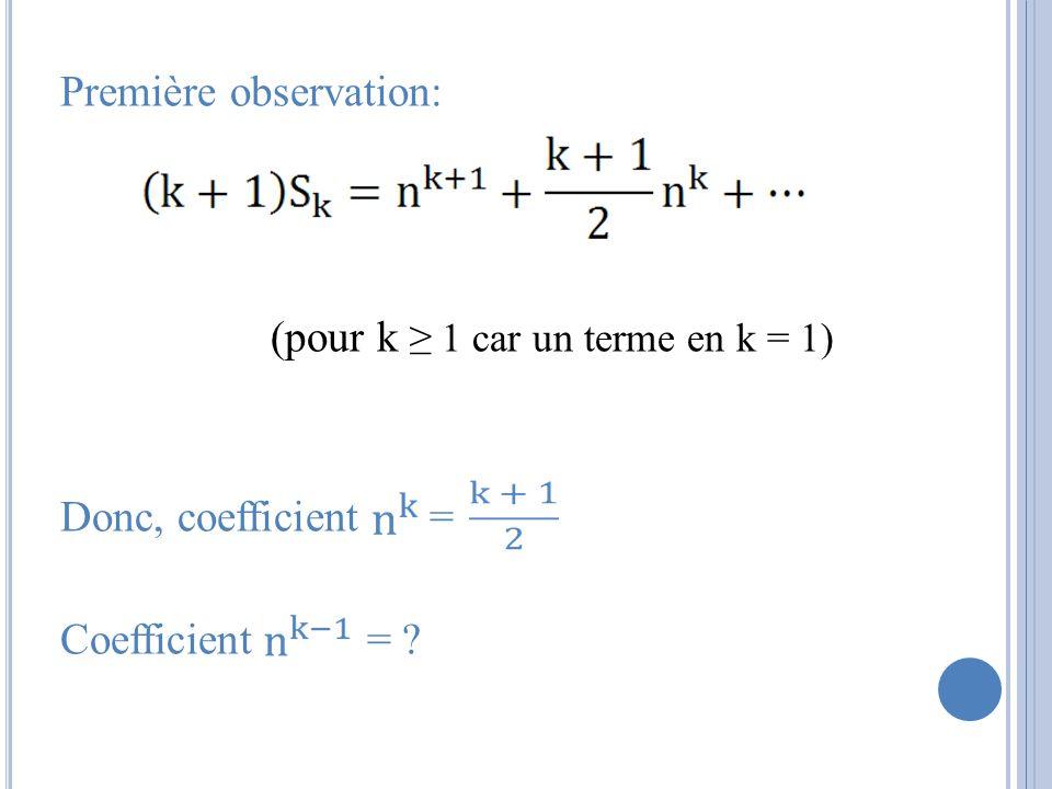 Première observation: (pour k 1 car un terme en k = 1) Donc, coefficient = Coefficient = ?