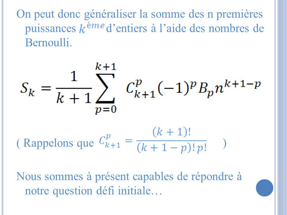 On peut donc généraliser la somme des n premières puissances dentiers à laide des nombres de Bernoulli. ( Rappelons que ) Nous sommes à présent capabl