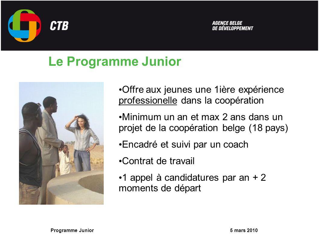 5 mars 2010 Programme Junior Le Programme Junior Offre aux jeunes une 1ière expérience professionelle dans la coopération Minimum un an et max 2 ans dans un projet de la coopération belge (18 pays) Encadré et suivi par un coach Contrat de travail 1 appel à candidatures par an + 2 moments de départ