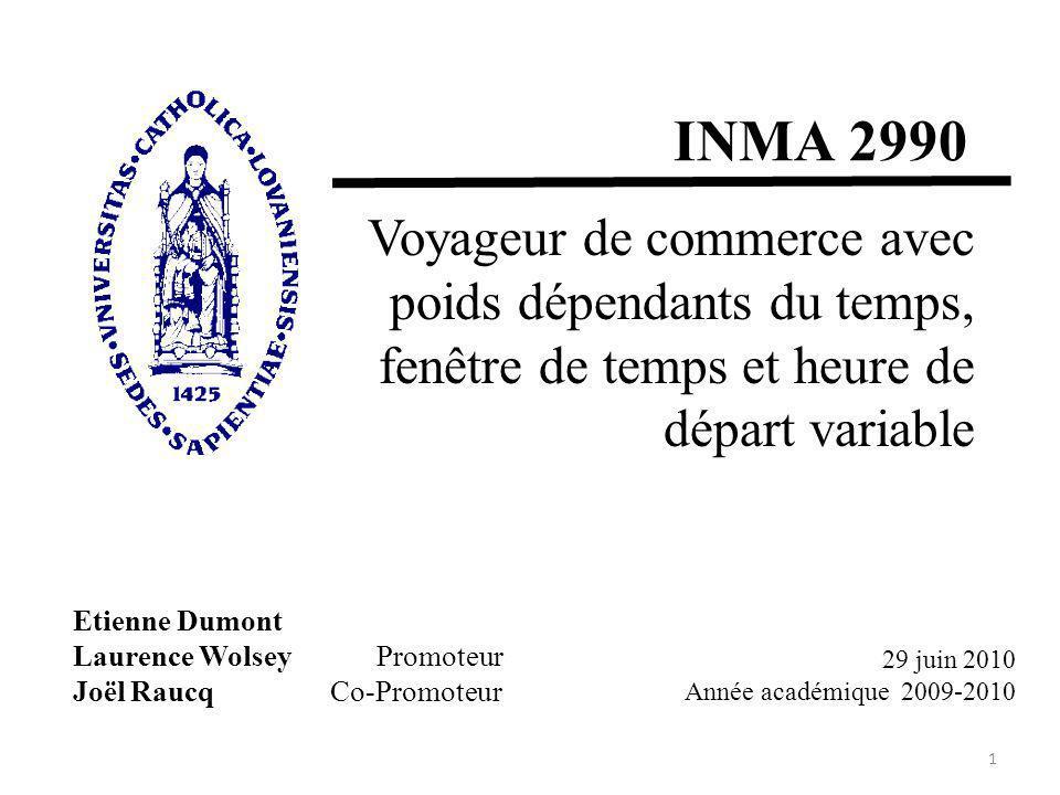 Etienne Dumont Laurence Wolsey Promoteur Joël Raucq Co-Promoteur INMA 2990 Voyageur de commerce avec poids dépendants du temps, fenêtre de temps et heure de départ variable 1 29 juin 2010 Année académique 2009-2010