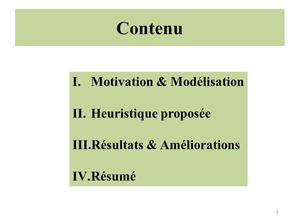 Contenu 4 I.Motivation & Modélisation II.Heuristique proposée III.Résultats & Améliorations IV.Résumé