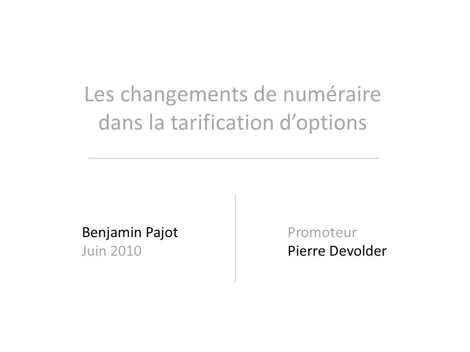 Les changements de numéraire dans la tarification doptions Benjamin Pajot Juin 2010 Promoteur Pierre Devolder