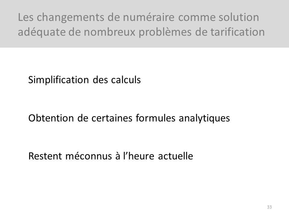 Simplification des calculs Obtention de certaines formules analytiques Restent méconnus à lheure actuelle 33 Les changements de numéraire comme soluti