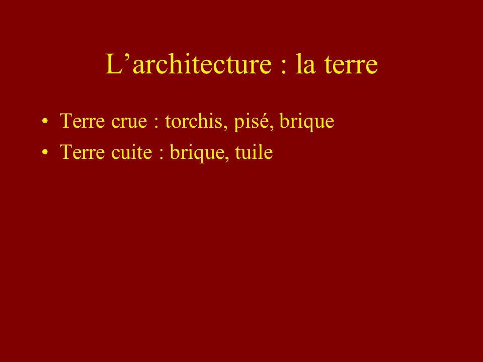 Larchitecture : la terre Terre crue : torchis, pisé, brique Terre cuite : brique, tuile