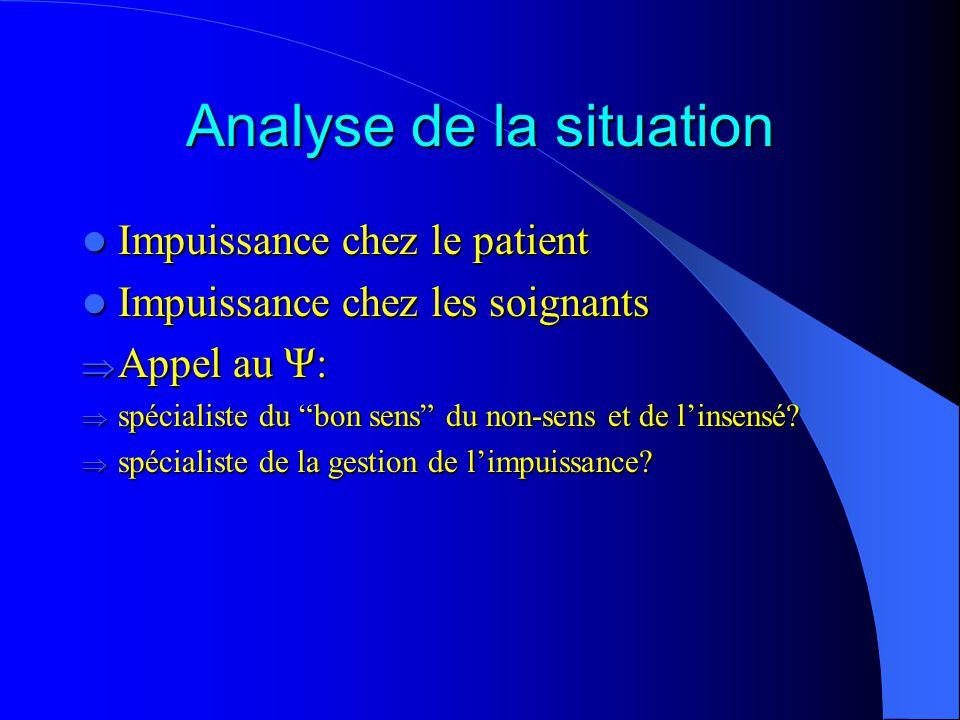 Analyse de la situation Impuissance chez le patient Impuissance chez le patient Impuissance chez les soignants Impuissance chez les soignants Appel au Ψ: Appel au Ψ: spécialiste du bon sens du non-sens et de linsensé.