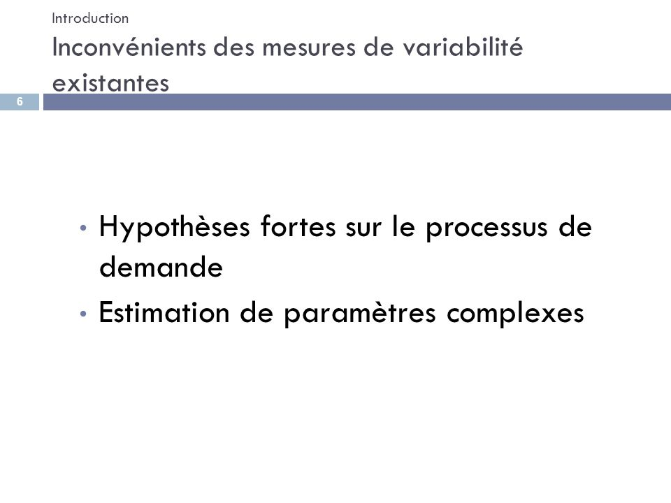 Introduction Inconvénients des mesures de variabilité existantes Hypothèses fortes sur le processus de demande Estimation de paramètres complexes 6