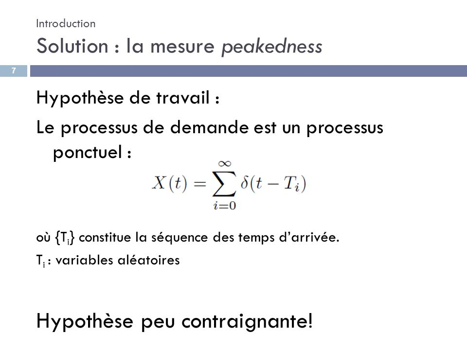 Introduction Solution : la mesure peakedness Hypothèse de travail : Le processus de demande est un processus ponctuel : où {T i } constitue la séquenc