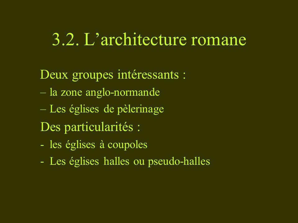 3.2. Larchitecture romane Deux groupes intéressants : –la zone anglo-normande –Les églises de pèlerinage Des particularités : -les églises à coupoles