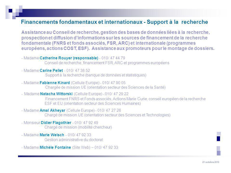 21 octobre 2010 Assistance au Conseil de recherche, gestion des bases de données liées à la recherche, prospection et diffusion d informations sur les sources de financement de la recherche fondamentale (FNRS et fonds associés, FSR, ARC) et internationale (programmes européens, actions COST, ESF).