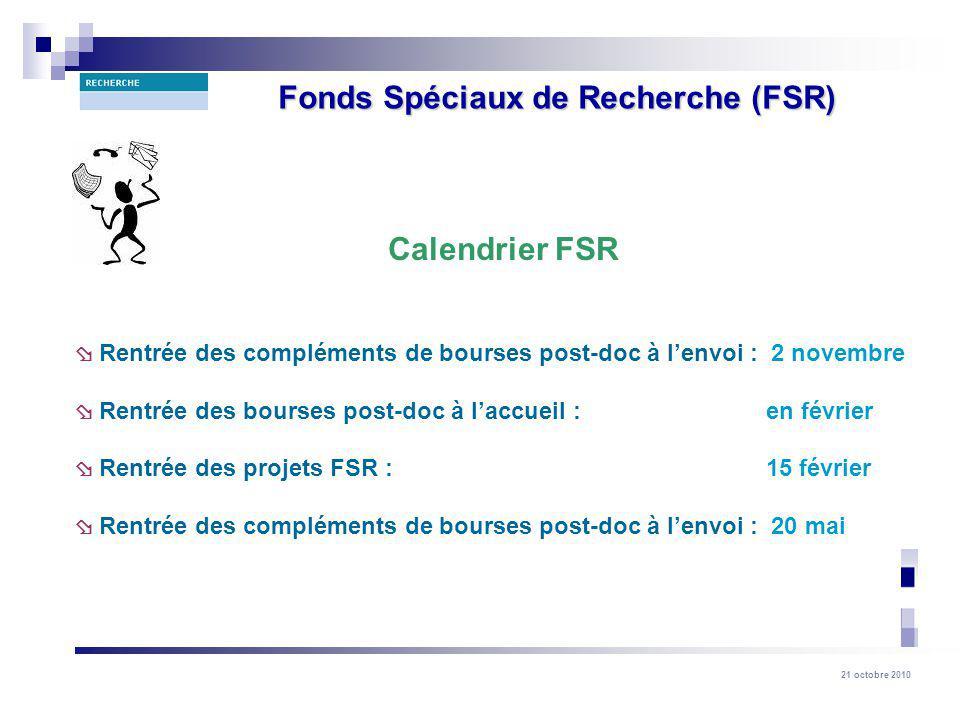 21 octobre 2010 Fonds Spéciaux de Recherche (FSR) Calendrier FSR Rentrée des compléments de bourses post-doc à lenvoi : 2 novembre Rentrée des bourses post-doc à laccueil : en février Rentrée des projets FSR : 15 février Rentrée des compléments de bourses post-doc à lenvoi : 20 mai
