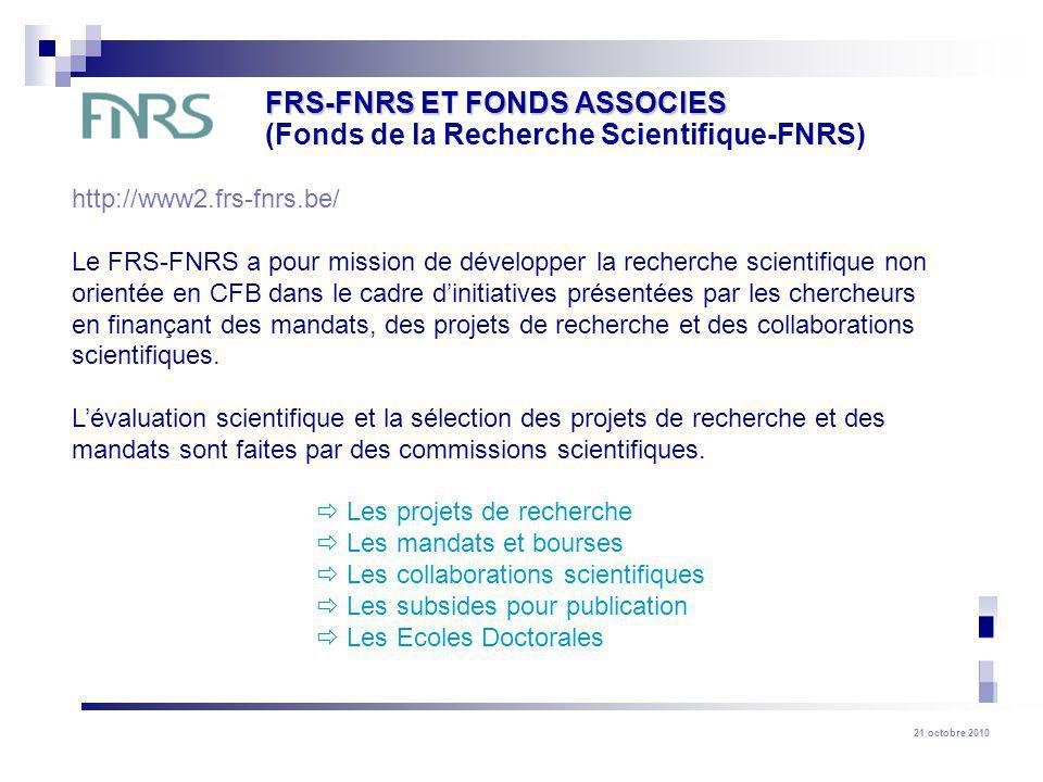 21 octobre 2010 FRS-FNRS ET FONDS ASSOCIES FRS-FNRS ET FONDS ASSOCIES (Fonds de la Recherche Scientifique-FNRS) http://www2.frs-fnrs.be/ Le FRS-FNRS a pour mission de développer la recherche scientifique non orientée en CFB dans le cadre dinitiatives présentées par les chercheurs en finançant des mandats, des projets de recherche et des collaborations scientifiques.