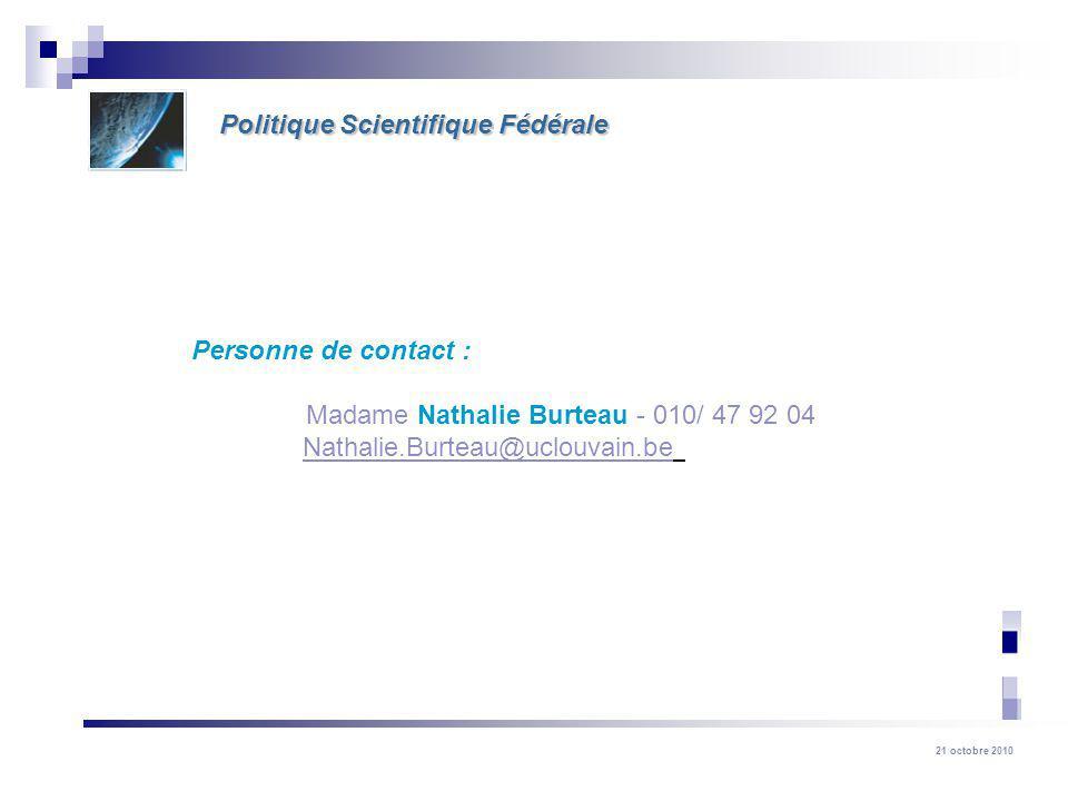 21 octobre 2010 Politique Scientifique Fédérale Personne de contact : Madame Nathalie Burteau - 010/ 47 92 04 Nathalie.Burteau@uclouvain.be