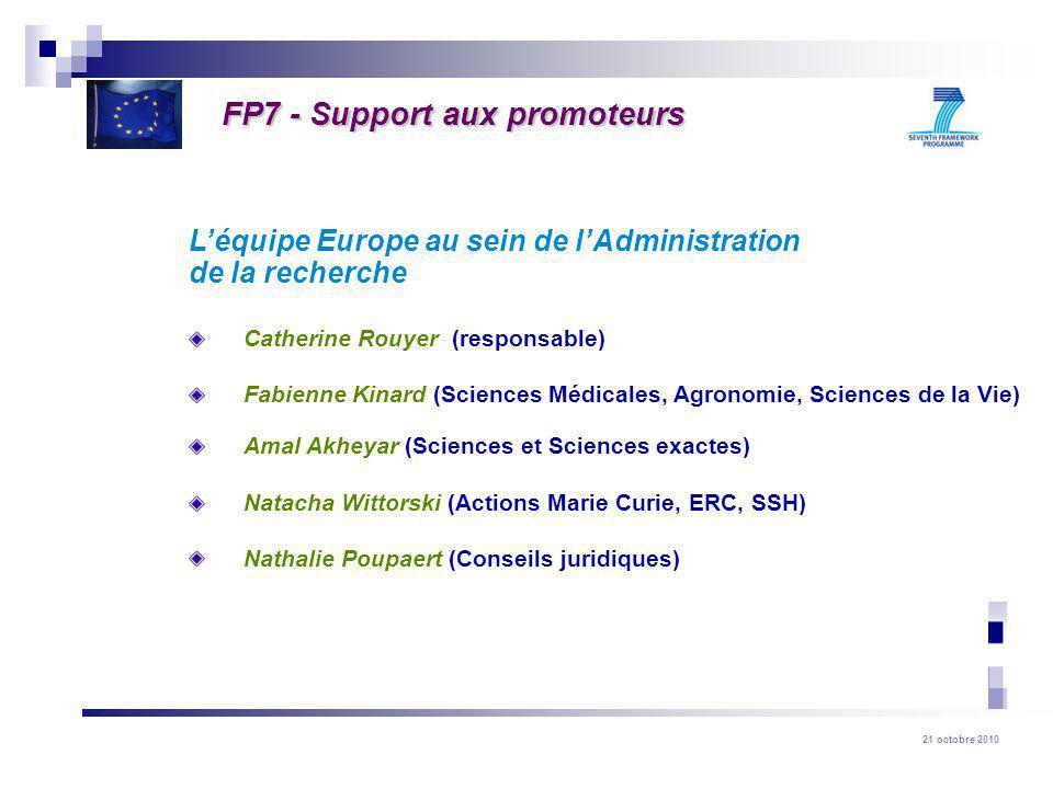 21 octobre 2010 Léquipe Europe au sein de lAdministration de la recherche Catherine Rouyer (responsable) Fabienne Kinard (Sciences Médicales, Agronomie, Sciences de la Vie) Amal Akheyar (Sciences et Sciences exactes) Natacha Wittorski (Actions Marie Curie, ERC, SSH) Nathalie Poupaert (Conseils juridiques) FP7 - Support aux promoteurs