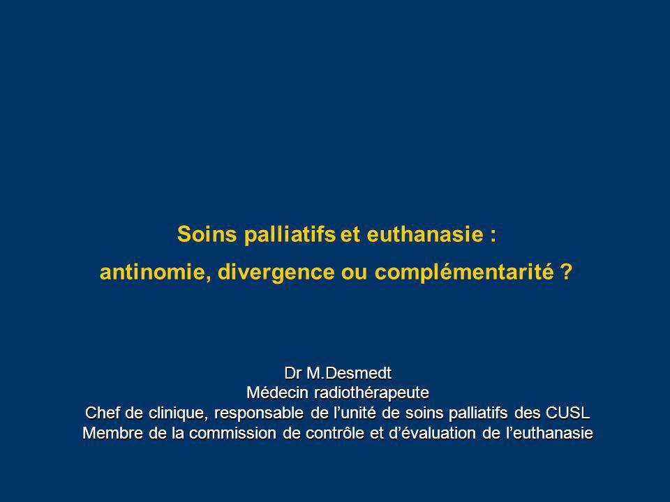Soins palliatifs et euthanasie : antinomie, divergence ou complémentarité ? Dr M.Desmedt Médecin radiothérapeute Chef de clinique, responsable de luni