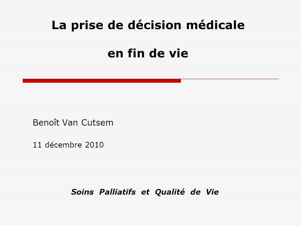 La prise de décision médicale en fin de vie Benoît Van Cutsem 11 décembre 2010 Soins Palliatifs et Qualité de Vie