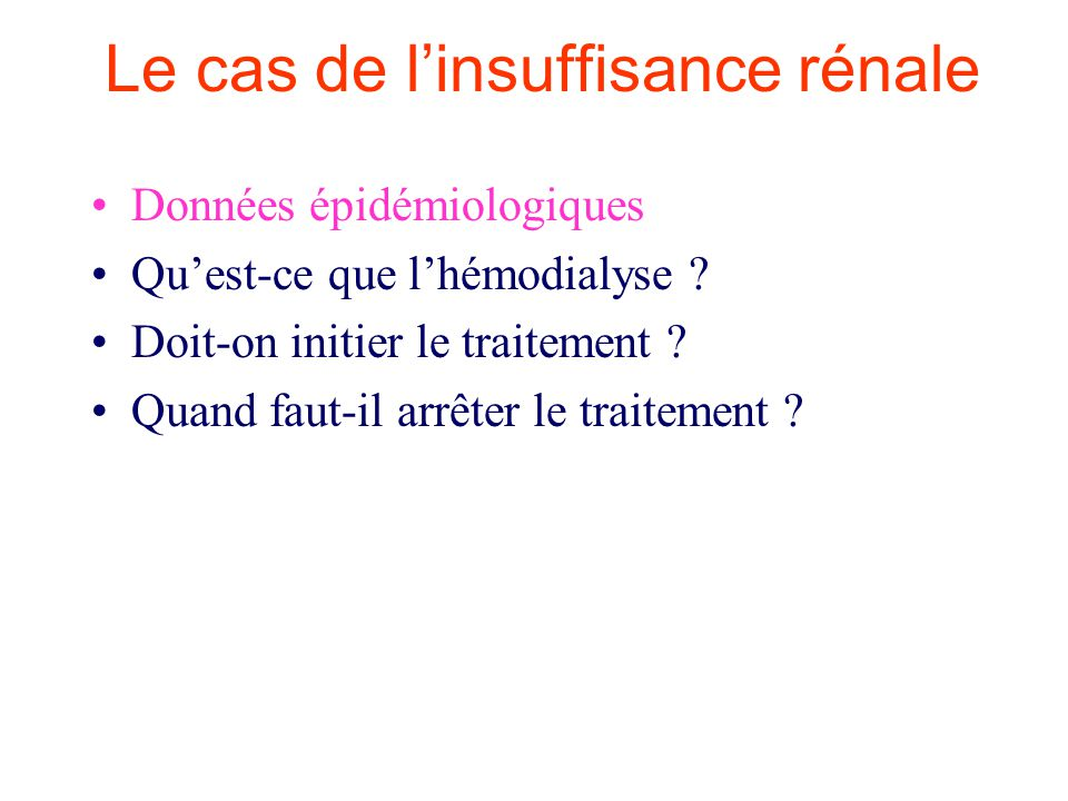 Le cas de linsuffisance rénale Données épidémiologiques Quest-ce que lhémodialyse ? Doit-on initier le traitement ? Quand faut-il arrêter le traitemen