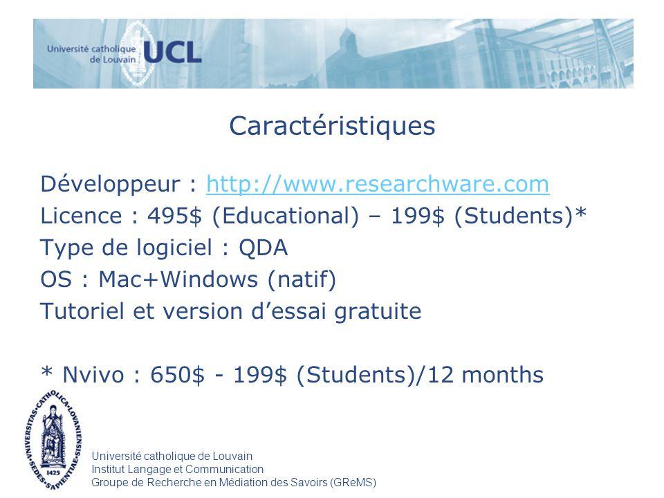 Université catholique de Louvain Institut Langage et Communication Groupe de Recherche en Médiation des Savoirs (GReMS) Caractéristiques Développeur : http://www.researchware.comhttp://www.researchware.com Licence : 495$ (Educational) – 199$ (Students)* Type de logiciel : QDA OS : Mac+Windows (natif) Tutoriel et version dessai gratuite * Nvivo : 650$ - 199$ (Students)/12 months
