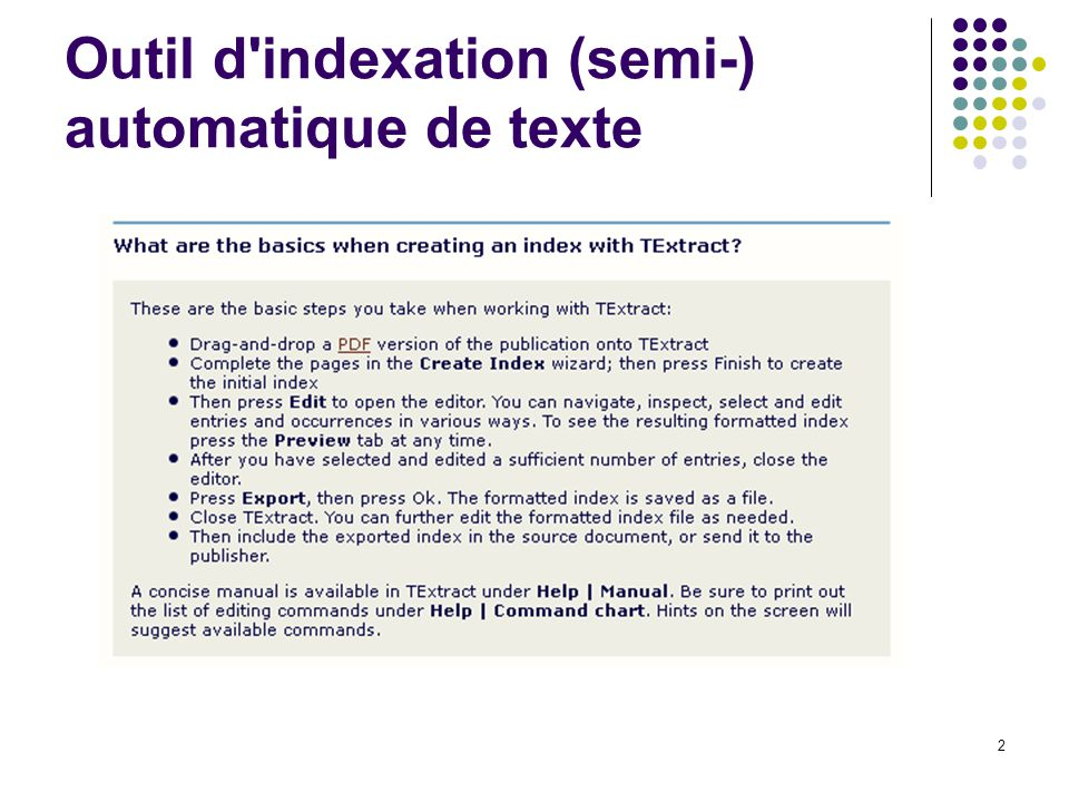 3 Quelques caractéristiques Intégration et mise en parallèle du texte et de lindex Création automatique de lindex OU sur base dune liste prédéfinie de termes (authority file) Création de plusieurs index Subjects & names Options avancées Cross-références (see; see also), gestion des hiérarchies entre termes (headings et sub-headings); filtres; excluded text; co-occurrences Option de remplacement du texte Modifications mises en évidence dans le texte et lindex