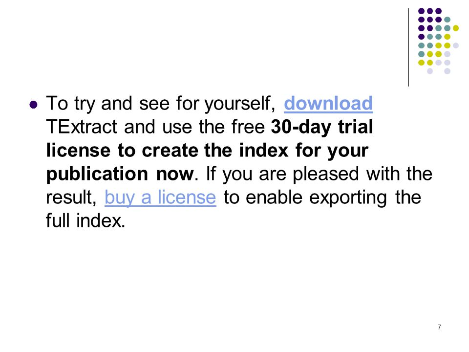 7 To try and see for yourself, download TExtract and use the free 30-day trial license to create the index for your publication now. If you are please