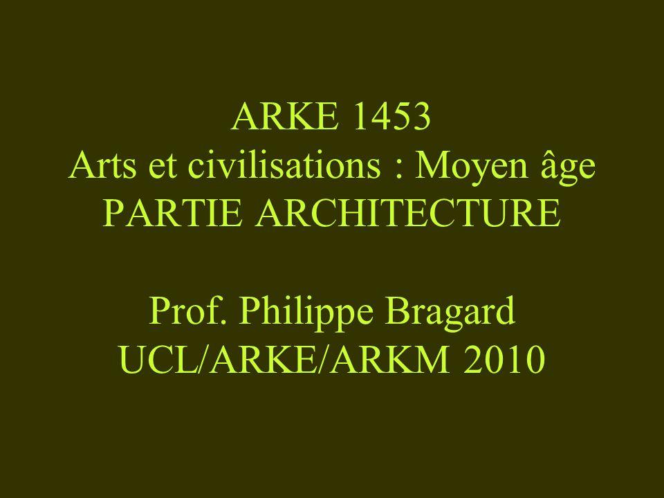 ARKE 1453 Arts et civilisations : Moyen âge PARTIE ARCHITECTURE Prof. Philippe Bragard UCL/ARKE/ARKM 2010