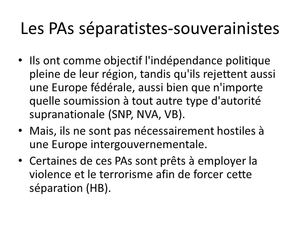 Les PAs séparatistes-souverainistes Ils ont comme objectif l indépendance politique pleine de leur région, tandis qu ils rejettent aussi une Europe fédérale, aussi bien que n importe quelle soumission à tout autre type d autorité supranationale (SNP, NVA, VB).