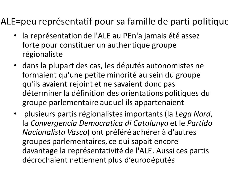 ALE=peu représentatif pour sa famille de parti politique la représentation de l ALE au PEn a jamais été assez forte pour constituer un authentique groupe régionaliste dans la plupart des cas, les députés autonomistes ne formaient qu une petite minorité au sein du groupe qu ils avaient rejoint et ne savaient donc pas déterminer la définition des orientations politiques du groupe parlementaire auquel ils appartenaient plusieurs partis régionalistes importants (la Lega Nord, la Convergencia Democratica di Catalunya et le Partido Nacionalista Vasco) ont préféré adhérer à d autres groupes parlementaires, ce qui sapait encore davantage la représentativité de l ALE.
