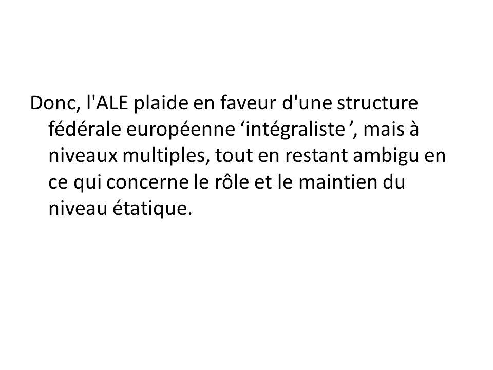 Donc, l ALE plaide en faveur d une structure fédérale européenne intégraliste, mais à niveaux multiples, tout en restant ambigu en ce qui concerne le rôle et le maintien du niveau étatique.