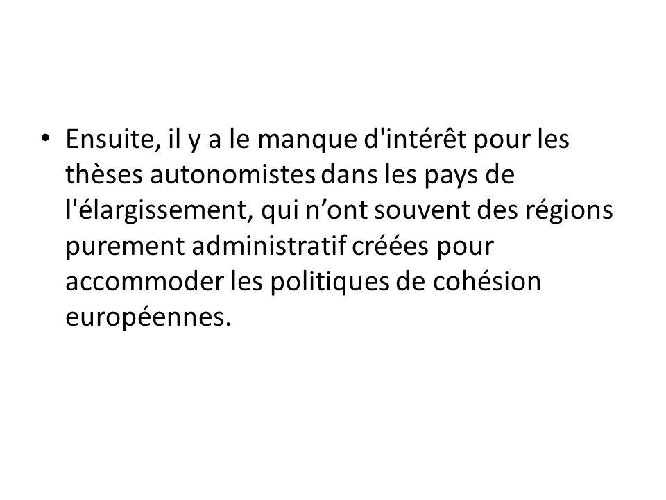 Ensuite, il y a le manque d intérêt pour les thèses autonomistes dans les pays de l élargissement, qui nont souvent des régions purement administratif créées pour accommoder les politiques de cohésion européennes.