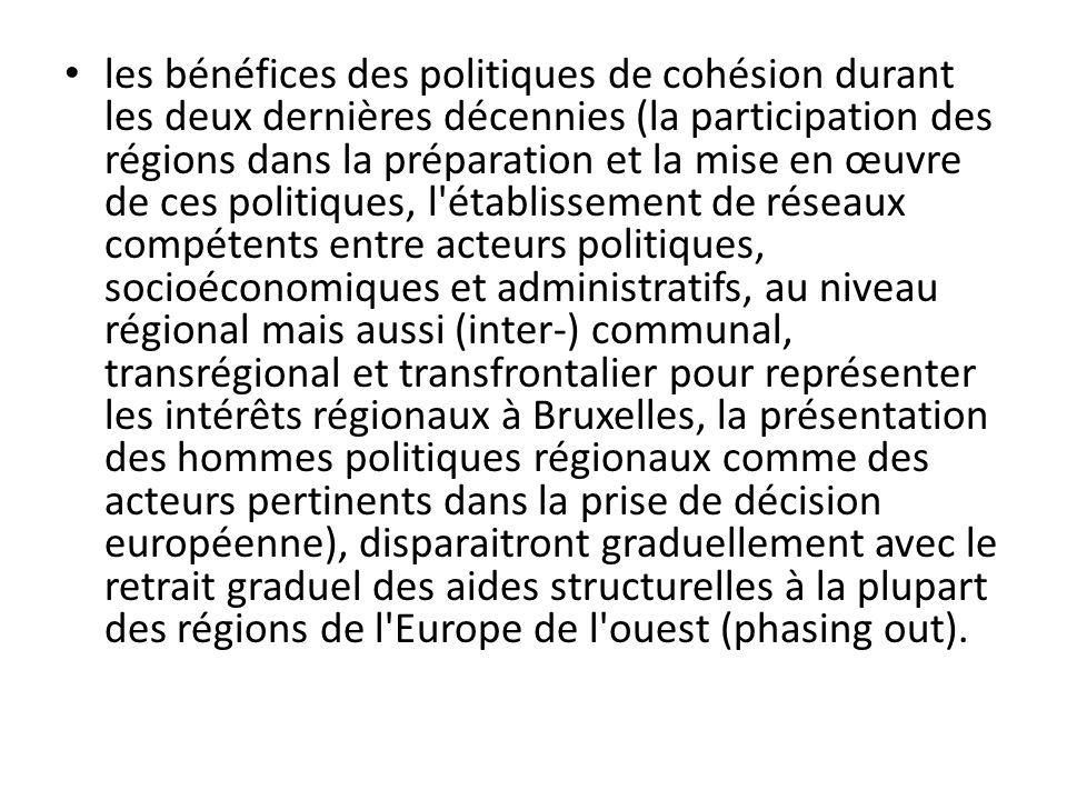 les bénéfices des politiques de cohésion durant les deux dernières décennies (la participation des régions dans la préparation et la mise en œuvre de ces politiques, l établissement de réseaux compétents entre acteurs politiques, socioéconomiques et administratifs, au niveau régional mais aussi (inter-) communal, transrégional et transfrontalier pour représenter les intérêts régionaux à Bruxelles, la présentation des hommes politiques régionaux comme des acteurs pertinents dans la prise de décision européenne), disparaitront graduellement avec le retrait graduel des aides structurelles à la plupart des régions de l Europe de l ouest (phasing out).