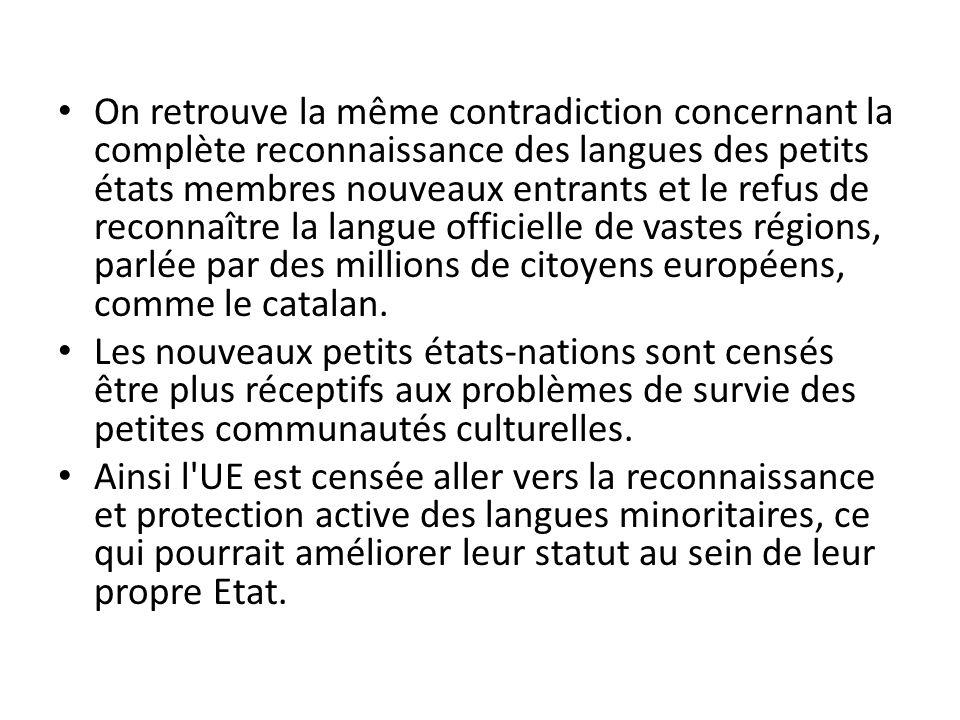 On retrouve la même contradiction concernant la complète reconnaissance des langues des petits états membres nouveaux entrants et le refus de reconnaître la langue officielle de vastes régions, parlée par des millions de citoyens européens, comme le catalan.