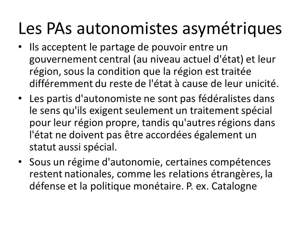 Les PAs autonomistes asymétriques Ils acceptent le partage de pouvoir entre un gouvernement central (au niveau actuel d état) et leur région, sous la condition que la région est traitée différemment du reste de l état à cause de leur unicité.