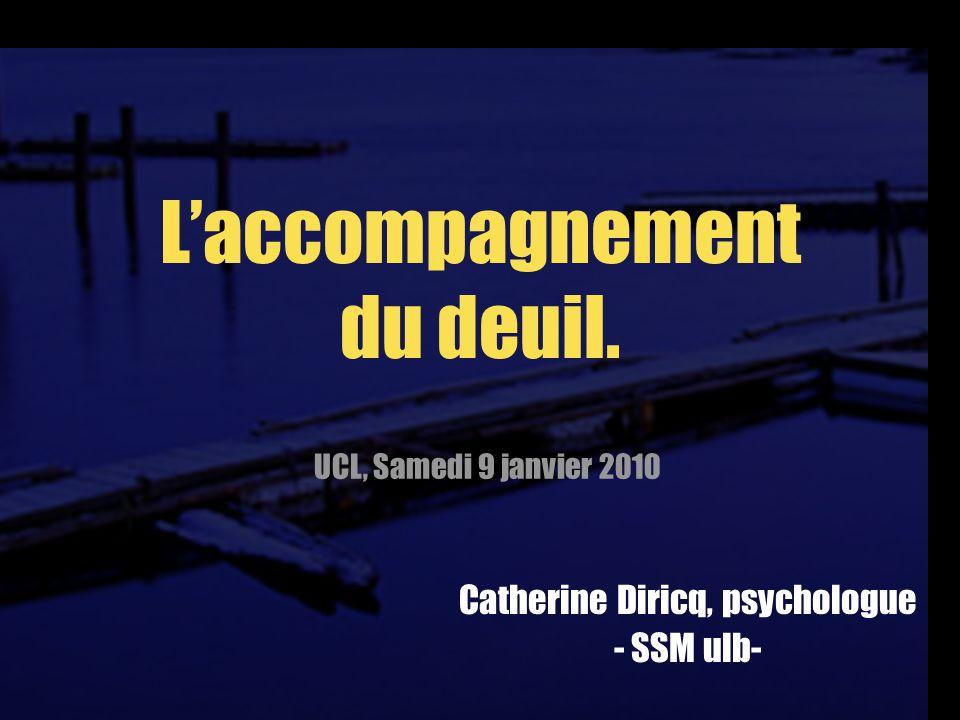 Laccompagnement du deuil. Catherine Diricq, psychologue - SSM ulb- UCL, Samedi 9 janvier 2010
